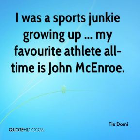 Tie Domi  - I was a sports junkie growing up ... my favourite athlete all-time is John McEnroe.