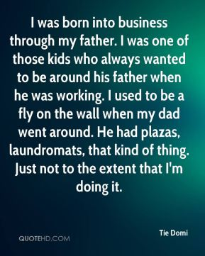 I was born into business through my father. I was one of those kids who always wanted to be around his father when he was working. I used to be a fly on the wall when my dad went around. He had plazas, laundromats, that kind of thing. Just not to the extent that I'm doing it.
