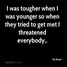 I was tougher when I was younger so when they tried to get met I threatened everybody.