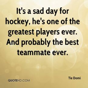 It's a sad day for hockey, he's one of the greatest players ever. And probably the best teammate ever.
