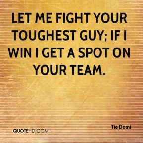 Let me fight your toughest guy; if I win I get a spot on your team.