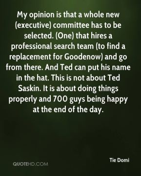 Tie Domi  - My opinion is that a whole new (executive) committee has to be selected. (One) that hires a professional search team (to find a replacement for Goodenow) and go from there. And Ted can put his name in the hat. This is not about Ted Saskin. It is about doing things properly and 700 guys being happy at the end of the day.