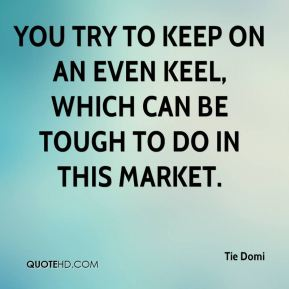 You try to keep on an even keel, which can be tough to do in this market.