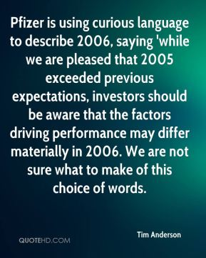 Tim Anderson  - Pfizer is using curious language to describe 2006, saying 'while we are pleased that 2005 exceeded previous expectations, investors should be aware that the factors driving performance may differ materially in 2006. We are not sure what to make of this choice of words.