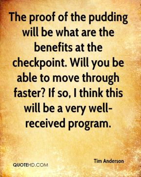 Tim Anderson  - The proof of the pudding will be what are the benefits at the checkpoint. Will you be able to move through faster? If so, I think this will be a very well-received program.