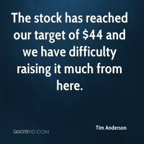 Tim Anderson  - The stock has reached our target of $44 and we have difficulty raising it much from here.
