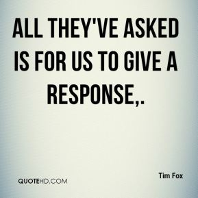 Tim Fox  - All they've asked is for us to give a response.