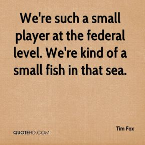 Tim Fox  - We're such a small player at the federal level. We're kind of a small fish in that sea.