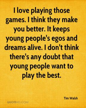 I love playing those games. I think they make you better. It keeps young people's egos and dreams alive. I don't think there's any doubt that young people want to play the best.