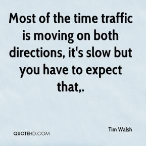 Tim Walsh  - Most of the time traffic is moving on both directions, it's slow but you have to expect that.