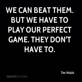 Tim Walsh  - We can beat them. But we have to play our perfect game. They don't have to.