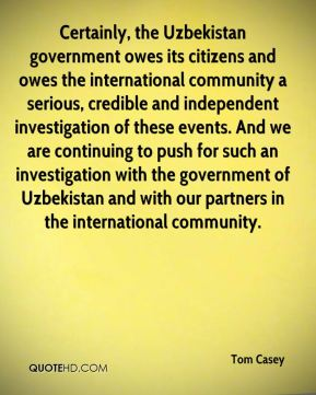Tom Casey  - Certainly, the Uzbekistan government owes its citizens and owes the international community a serious, credible and independent investigation of these events. And we are continuing to push for such an investigation with the government of Uzbekistan and with our partners in the international community.