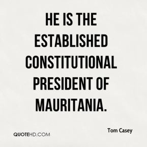 Tom Casey  - He is the established constitutional president of Mauritania.