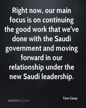 Tom Casey  - Right now, our main focus is on continuing the good work that we've done with the Saudi government and moving forward in our relationship under the new Saudi leadership.