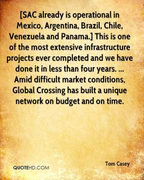 [SAC already is operational in Mexico, Argentina, Brazil, Chile, Venezuela and Panama.] This is one of the most extensive infrastructure projects ever completed and we have done it in less than four years. ... Amid difficult market conditions, Global Crossing has built a unique network on budget and on time.