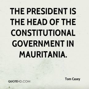 Tom Casey  - The president is the head of the constitutional government in Mauritania.