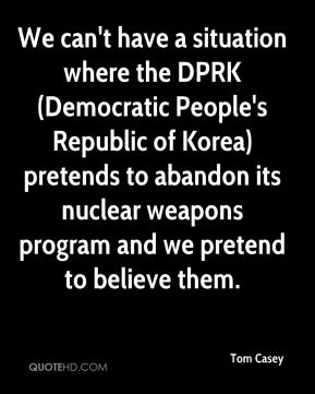 Tom Casey  - We can't have a situation where the DPRK (Democratic People's Republic of Korea) pretends to abandon its nuclear weapons program and we pretend to believe them.