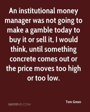 Tom Green  - An institutional money manager was not going to make a gamble today to buy it or sell it, I would think, until something concrete comes out or the price moves too high or too low.