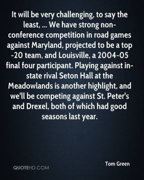Tom Green  - It will be very challenging, to say the least, ... We have strong non-conference competition in road games against Maryland, projected to be a top-20 team, and Louisville, a 2004-05 final four participant. Playing against in-state rival Seton Hall at the Meadowlands is another highlight, and we'll be competing against St. Peter's and Drexel, both of which had good seasons last year.