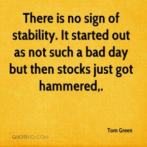 Tom Green  - There is no sign of stability. It started out as not such a bad day but then stocks just got hammered.