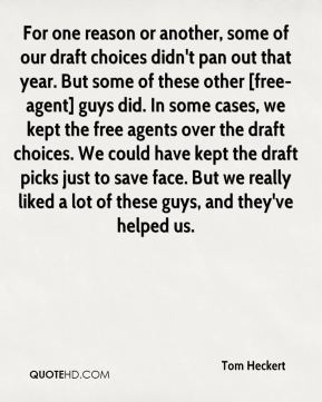 For one reason or another, some of our draft choices didn't pan out that year. But some of these other [free-agent] guys did. In some cases, we kept the free agents over the draft choices. We could have kept the draft picks just to save face. But we really liked a lot of these guys, and they've helped us.