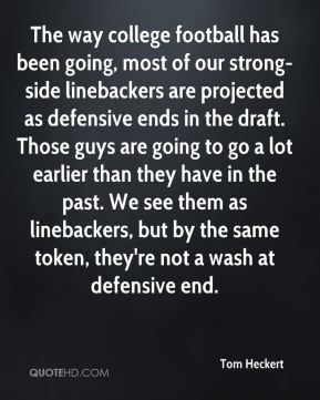 Tom Heckert  - The way college football has been going, most of our strong-side linebackers are projected as defensive ends in the draft. Those guys are going to go a lot earlier than they have in the past. We see them as linebackers, but by the same token, they're not a wash at defensive end.