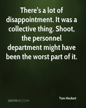 Tom Heckert  - There's a lot of disappointment. It was a collective thing. Shoot, the personnel department might have been the worst part of it.