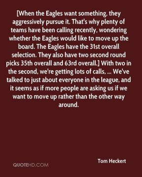 [When the Eagles want something, they aggressively pursue it. That's why plenty of teams have been calling recently, wondering whether the Eagles would like to move up the board. The Eagles have the 31st overall selection. They also have two second round picks 35th overall and 63rd overall.] With two in the second, we're getting lots of calls, ... We've talked to just about everyone in the league, and it seems as if more people are asking us if we want to move up rather than the other way around.