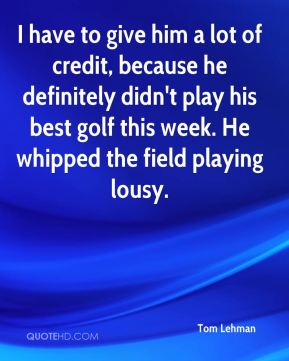 Tom Lehman  - I have to give him a lot of credit, because he definitely didn't play his best golf this week. He whipped the field playing lousy.