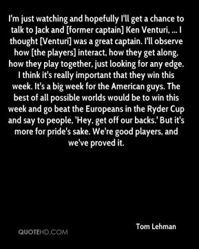I'm just watching and hopefully I'll get a chance to talk to Jack and [former captain] Ken Venturi, ... I thought [Venturi] was a great captain. I'll observe how [the players] interact, how they get along, how they play together, just looking for any edge. I think it's really important that they win this week. It's a big week for the American guys. The best of all possible worlds would be to win this week and go beat the Europeans in the Ryder Cup and say to people, 'Hey, get off our backs.' But it's more for pride's sake. We're good players, and we've proved it.