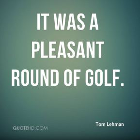 It was a pleasant round of golf.