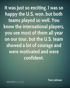 It was just so exciting. I was so happy the U.S. won, but both teams played so well. You know the international players, you see most of them all year on our tour, but the U.S. team showed a lot of courage and were motivated and were confident.