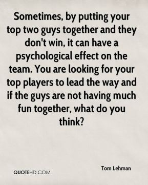 Sometimes, by putting your top two guys together and they don't win, it can have a psychological effect on the team. You are looking for your top players to lead the way and if the guys are not having much fun together, what do you think?