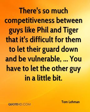 There's so much competitiveness between guys like Phil and Tiger that it's difficult for them to let their guard down and be vulnerable, ... You have to let the other guy in a little bit.