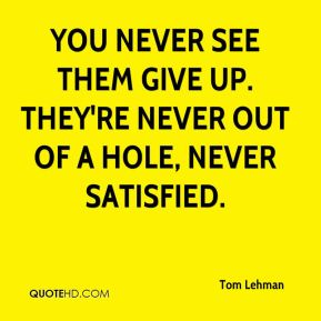 Tom Lehman  - You never see them give up. They're never out of a hole, never satisfied.