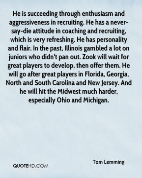 Tom Lemming  - He is succeeding through enthusiasm and aggressiveness in recruiting. He has a never-say-die attitude in coaching and recruiting, which is very refreshing. He has personality and flair. In the past, Illinois gambled a lot on juniors who didn't pan out. Zook will wait for great players to develop, then offer them. He will go after great players in Florida, Georgia, North and South Carolina and New Jersey. And he will hit the Midwest much harder, especially Ohio and Michigan.