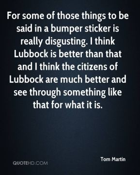 For some of those things to be said in a bumper sticker is really disgusting. I think Lubbock is better than that and I think the citizens of Lubbock are much better and see through something like that for what it is.