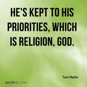 He's kept to his priorities, which is religion, God.