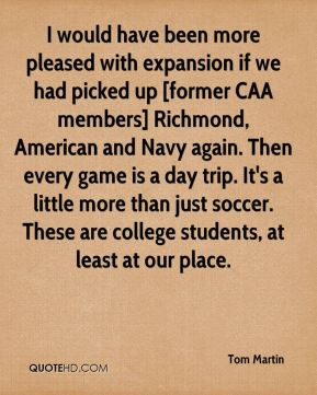 Tom Martin  - I would have been more pleased with expansion if we had picked up [former CAA members] Richmond, American and Navy again. Then every game is a day trip. It's a little more than just soccer. These are college students, at least at our place.