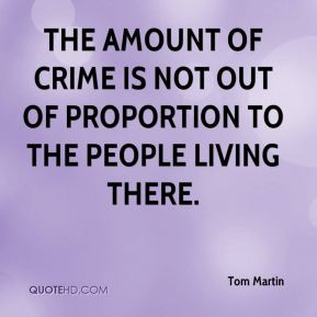 Tom Martin  - The amount of crime is not out of proportion to the people living there.