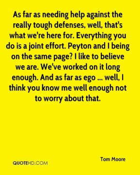 As far as needing help against the really tough defenses, well, that's what we're here for. Everything you do is a joint effort. Peyton and I being on the same page? I like to believe we are. We've worked on it long enough. And as far as ego ... well, I think you know me well enough not to worry about that.