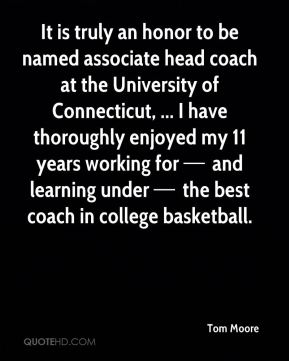 It is truly an honor to be named associate head coach at the University of Connecticut, ... I have thoroughly enjoyed my 11 years working for — and learning under — the best coach in college basketball.