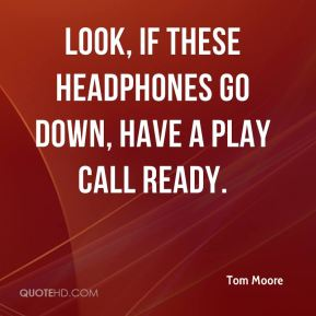 Tom Moore  - Look, if these headphones go down, have a play call ready.