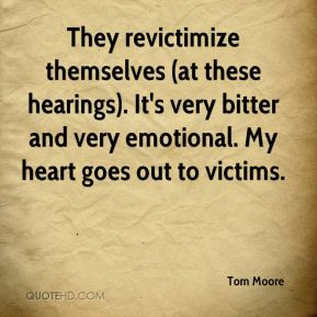 Tom Moore  - They revictimize themselves (at these hearings). It's very bitter and very emotional. My heart goes out to victims.