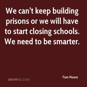 We can't keep building prisons or we will have to start closing schools. We need to be smarter.