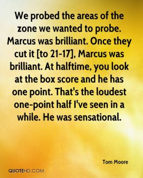 We probed the areas of the zone we wanted to probe. Marcus was brilliant. Once they cut it [to 21-17], Marcus was brilliant. At halftime, you look at the box score and he has one point. That's the loudest one-point half I've seen in a while. He was sensational.