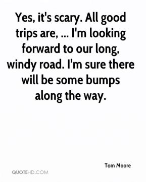 Yes, it's scary. All good trips are, ... I'm looking forward to our long, windy road. I'm sure there will be some bumps along the way.