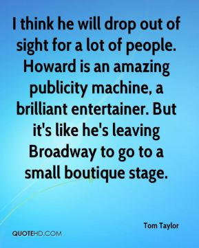 I think he will drop out of sight for a lot of people. Howard is an amazing publicity machine, a brilliant entertainer. But it's like he's leaving Broadway to go to a small boutique stage.