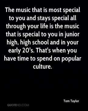 Tom Taylor  - The music that is most special to you and stays special all through your life is the music that is special to you in junior high, high school and in your early 20's. That's when you have time to spend on popular culture.