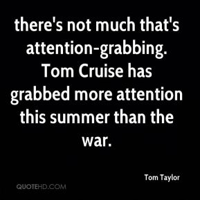 there's not much that's attention-grabbing. Tom Cruise has grabbed more attention this summer than the war.